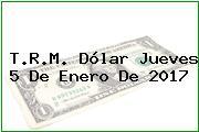 T.R.M. Dólar Jueves 5 De Enero De 2017
