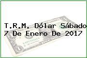 T.R.M. Dólar Sábado 7 De Enero De 2017
