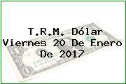 T.R.M. Dólar Viernes 20 De Enero De 2017