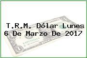 T.R.M. Dólar Lunes 6 De Marzo De 2017