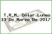 T.R.M. Dólar Lunes 13 De Marzo De 2017