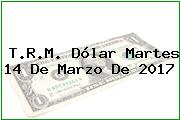 T.R.M. Dólar Martes 14 De Marzo De 2017