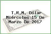 T.R.M. Dólar Miércoles 15 De Marzo De 2017
