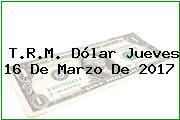 T.R.M. Dólar Jueves 16 De Marzo De 2017