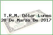 T.R.M. Dólar Lunes 20 De Marzo De 2017
