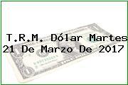 T.R.M. Dólar Martes 21 De Marzo De 2017