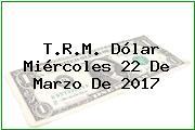 T.R.M. Dólar Miércoles 22 De Marzo De 2017