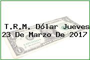 T.R.M. Dólar Jueves 23 De Marzo De 2017