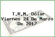 T.R.M. Dólar Viernes 24 De Marzo De 2017