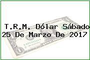 T.R.M. Dólar Sábado 25 De Marzo De 2017
