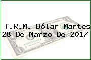T.R.M. Dólar Martes 28 De Marzo De 2017