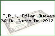 T.R.M. Dólar Jueves 30 De Marzo De 2017