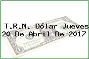 T.R.M. Dólar Jueves 20 De Abril De 2017