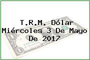 T.R.M. Dólar Miércoles 3 De Mayo De 2017