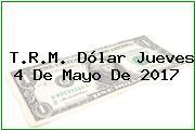 T.R.M. Dólar Jueves 4 De Mayo De 2017