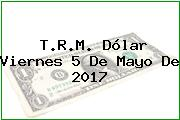 T.R.M. Dólar Viernes 5 De Mayo De 2017