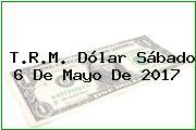 T.R.M. Dólar Sábado 6 De Mayo De 2017