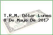 T.R.M. Dólar Lunes 8 De Mayo De 2017