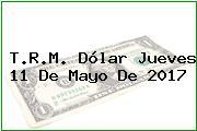 T.R.M. Dólar Jueves 11 De Mayo De 2017