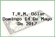 T.R.M. Dólar Domingo 14 De Mayo De 2017