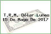 T.R.M. Dólar Lunes 15 De Mayo De 2017