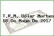 T.R.M. Dólar Martes 16 De Mayo De 2017