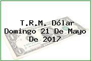T.R.M. Dólar Domingo 21 De Mayo De 2017