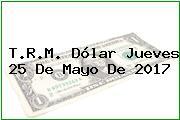 T.R.M. Dólar Jueves 25 De Mayo De 2017