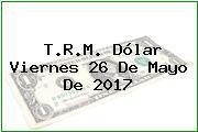 T.R.M. Dólar Viernes 26 De Mayo De 2017