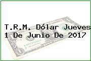 T.R.M. Dólar Jueves 1 De Junio De 2017