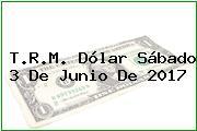 T.R.M. Dólar Sábado 3 De Junio De 2017