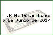 T.R.M. Dólar Lunes 5 De Junio De 2017