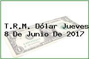 T.R.M. Dólar Jueves 8 De Junio De 2017