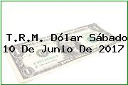 T.R.M. Dólar Sábado 10 De Junio De 2017