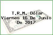 T.R.M. Dólar Viernes 16 De Junio De 2017