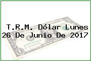 T.R.M. Dólar Lunes 26 De Junio De 2017