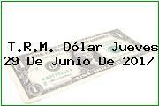T.R.M. Dólar Jueves 29 De Junio De 2017