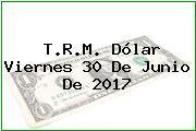 T.R.M. Dólar Viernes 30 De Junio De 2017