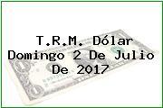 T.R.M. Dólar Domingo 2 De Julio De 2017
