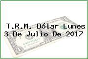 T.R.M. Dólar Lunes 3 De Julio De 2017