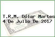 T.R.M. Dólar Martes 4 De Julio De 2017