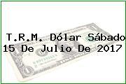 T.R.M. Dólar Sábado 15 De Julio De 2017