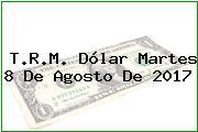 T.R.M. Dólar Martes 8 De Agosto De 2017