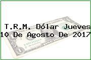 T.R.M. Dólar Jueves 10 De Agosto De 2017