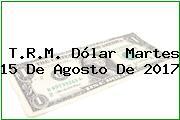 T.R.M. Dólar Martes 15 De Agosto De 2017
