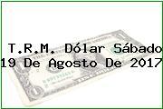 T.R.M. Dólar Sábado 19 De Agosto De 2017