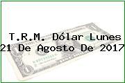 T.R.M. Dólar Lunes 21 De Agosto De 2017