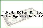 T.R.M. Dólar Martes 22 De Agosto De 2017
