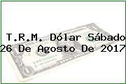 T.R.M. Dólar Sábado 26 De Agosto De 2017