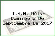 T.R.M. Dólar Domingo 3 De Septiembre De 2017